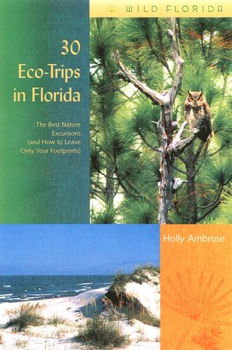30 Eco-Trips in Florida: The Best Nature Excursions (and How to Leave Only Your Footprints) (Wild Florida)