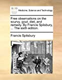 The Free Observations on the Scurvy, Gout, Diet, and Remed by Francis Spilsbury, Francis Spilsbury, 1170821316