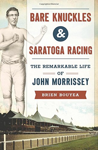 Bare Knuckles & Saratoga Racing: The Remarkable Life of John Morrissey (Bare Knuckle Boxers)