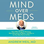 Mind over Meds: Know When Drugs Are Necessary, When Alternatives Are Better and When to Let Your Body Heal on Its Own | Andrew Weil MD