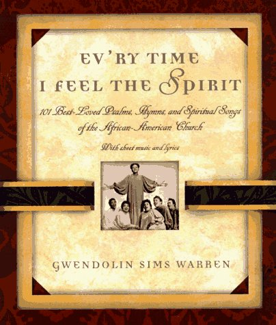 Ev'ry Time I Feel the Spirit: 101 Best-Loved Psalms, Gospel Hymns, and Spiritual Songs of the African-American Church