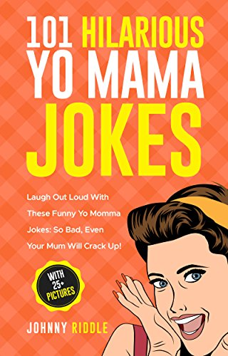 101 Hilarious Yo Momma Jokes: Laugh Out Loud With These Funny Yo Momma Jokes: So Bad, Even Your Mum Will Crack Up! (WITH 25+ PICTURES)