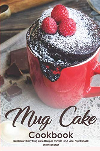 Mug Cake Cookbook: Deliciously Easy Mug Cake Recipes Perfect for A Late-Night Snack by Martha Stephenson