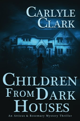 Children From Dark Houses   An Atticus   Rosemary Mystery Crime Thriller Series   Book 1    A Private Investigator Mystery Crime Thriller Series   Volume 1