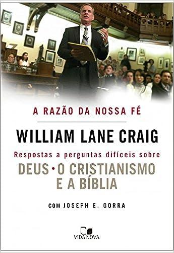 A Razão da Nossa Fé. Respostas a Perguntas Difíceis Sobre Deus, Cristianismo e a Bíblia: William Lane Craig: 9788527507905: Amazon.com: Books