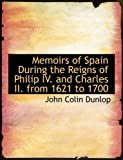 Memoirs of Spain During the Reigns of Philip Iv and Charles II from 1621 To 1700, John Colin Dunlop, 055458509X