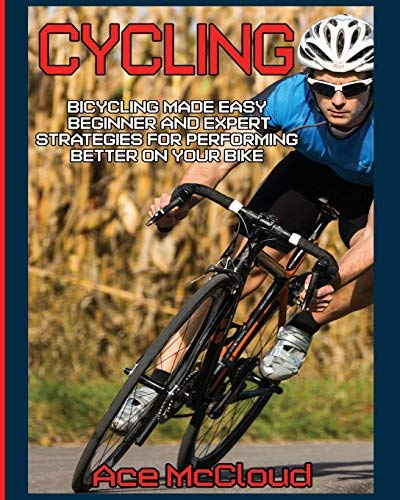 Cycling: Bicycling Made Easy: Beginner and Expert Strategies For Performing Better On Your Bike (Cycling Training For Fitness & Sports Competition Beginners & Expert Book 1) por Ace McCloud