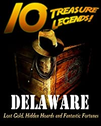 10 Treasure Legends! Delaware: Lost Gold, Hidden Hoards and Fantastic Fortunes