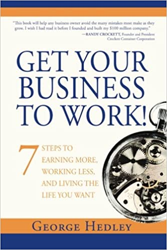 Get Your Business to Work!: 7 Steps to Earning More, Working Less ...