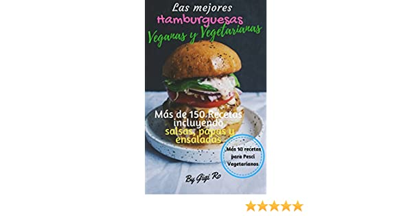 Las Mejores Hamburguesas Veganas y Vegetarianas: Más de 150 recetas saludables y fáciles de hacer incluyendo salsas, chips, panes y ensaladas.