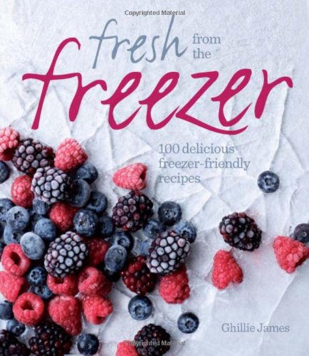 Fresh from the Freezer: 100 Delicious, Freezer-Friendly Recipes for Every Occasion