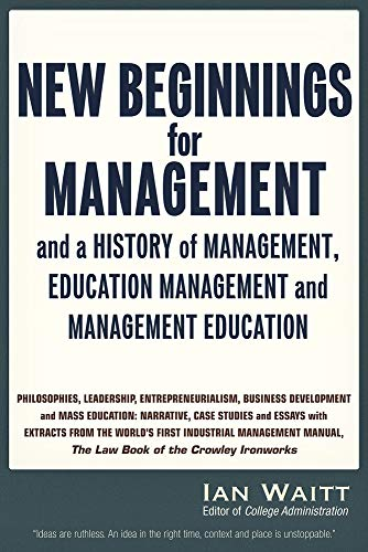 New Beginnings for Management: And a History of Management, Education Management and Management Education, Volume One