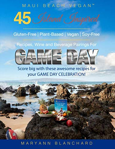 Maui Beach Vegan: 45 Island Inspired Gluten-Free, Plant-Based, Vegan, Soy-Free Recipes, Wine and Beverage Pairings For Game Day: Score BIG with these awesome recipes for your GAME DAY CELEBRATION!