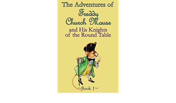 The Adventures of Freddy Church Mouse and his Knights of the Round Table - Book 1