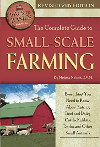 The Complete Guide to Small Scale Farming  Everything You Need to Know About Raising Beef and Dairy Cattle, Rabbits, Ducks, and Other Small Animals Revised 2nd Edition (Back to Basics)
