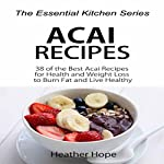 Acai Recipes: 38 of the Best Acai Recipes for Health and Weight Loss to Burn Fat and Live Healthy | Heather Hope