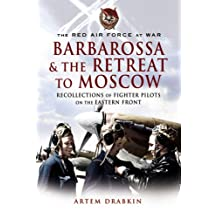 Red Air Force at War Barbarossa and the Retreat to Moscow: Recollections of Soviet Fighter Pilots On the Eastern Front: Recollections of Soviet Fighter Pilots on the Eastern Front