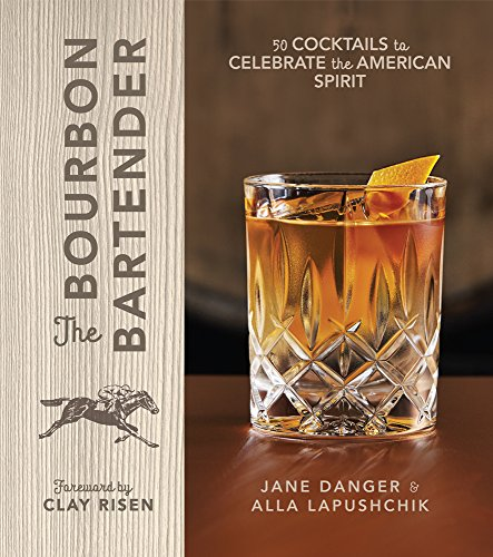 The Bourbon Bartender: 50 Cocktails to Celebrate the American Spirit by Jane Danger, Alla Lapushchik
