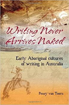 Book Writing Never Arrives Naked: Early Aboriginal Cultures of Writing in Australia by Penny van Toorn (2006-07-01)