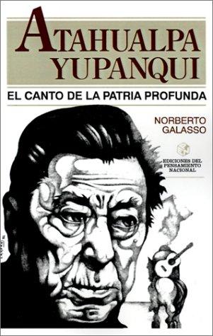 """Atahualpa Yupanqui: El Canto de la Patria Profunda (Coleccion """"Los Malditos"""") (Spanish Edition)"""