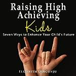 Raising High Achieving Kids: Seven Ways to Enhance Your Child's Future   Elizabeth Olagunju