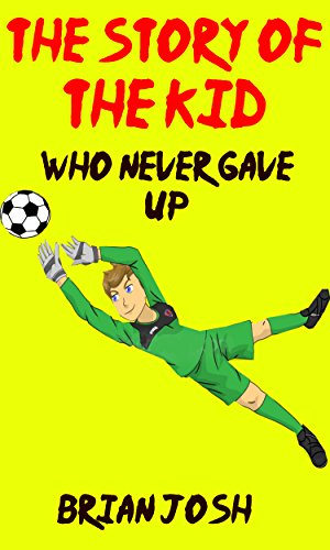 Children's book: The Story of the Kid Who Never Gave Up! For Childrens Readers Who Like Childrens Stories, Childrens Science Books, Childrens Fantasy, Childrens Mystery Books, Childrens Novels by [Josh, Brian]
