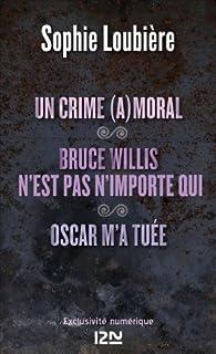 Un crime (a)moral suivi de Bruce Willis n'est pas n'importe qui et Oscar m'a tuée par Sophie Loubière