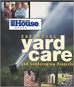 Essential Yard Care and Landscaping Projects: Step-By-Step Projects for Your Home and Yard (Essential (This Old House Books))