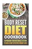 Body Reset Diet Cookbook: Reprogram Your Metabolic System To Kick-Start Effective Weight Loss