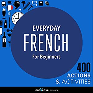 Everyday French for Beginners - 400 Actions & Activities: Beginner French #1 Audiobook by  Innovative Language Learning LLC Narrated by  FrenchPod101.com