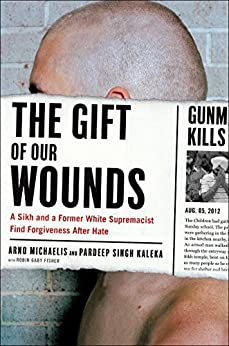 The Gift of Our Wounds: A Sikh and a Former White Supremacist Find Forgiveness After Hate by [Michaelis, Arno, Kaleka, Pardeep Singh]