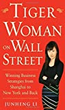 Tiger Woman on Wall Street: Winning Business Strategies from Shanghai to New York and Back by Junheng Li (2013-11-11)