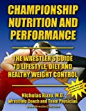 Championship Nutrition and Performance : The Wrestler's Guide to Lifestyle, Diet and Healthy Weight Control, Rizzo, Nicholas, 0974822019