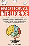 Emotional Intelligence: Why it is Crucial for Success in Life and Business - 7 Simple Ways to Raise Your EQ, Make Friends with Your Emotions, and Improve Your Relationships
