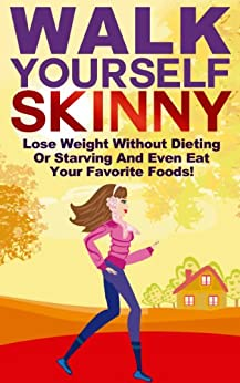 Walk Yourself Skinny: Lose Weight Without Dieting or Starving and Even Eat Your Favorite Foods! (Lose Weight, Burn Fat Walking, Weight Loss And Get Thin Series) by [Manning, Michael]