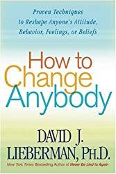 How to Change Anybody: Proven Techniques to Reshape Anyone's Attitude, Behavior, Feelings, or Beliefs