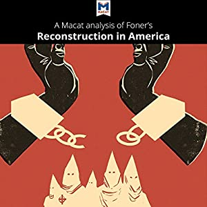 A Macat Analysis of Eric Foner's Reconstruction: America's Unfinished Revolution, 1863-1877 Audiobook