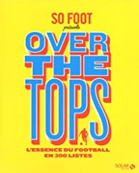 So Foot Over the tops : L'essence du foot en 300 listes par  Solar