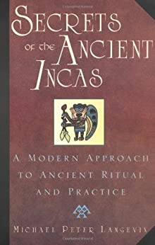 Secrets of the Ancient Incas: A Modern Approach to Ancient Ritual and Practice by [Langevin, Michael Peter]