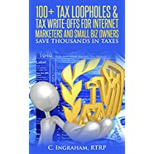 100 Plus Tax Loopholes and Tax Write Offs for Internet Marketers and Small Biz Owners