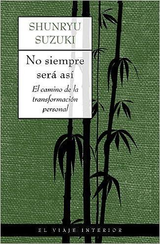 No Siempre Sera Asi. El Camino de La Transformacion Personal (El Viaje Interior / Inner Journey) (Spanish Edition) by Suzuki Shunryu (2004-04-03)