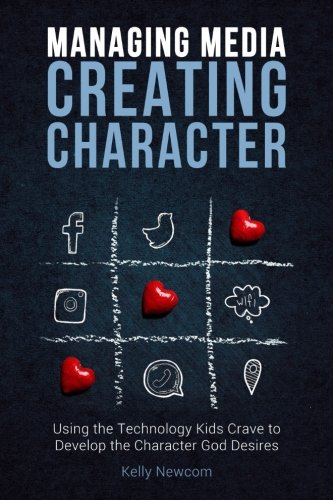 Managing Media Creating Character: Using the Technology Kids Crave to Develop the Character God Desires