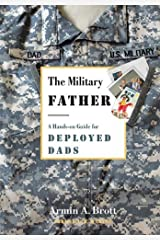 The Military Father: A Hands-on Guide for Deployed Dads (New Father Series) Kindle Edition