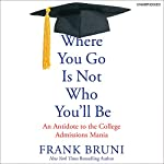Where You Go Is Not Who You'll Be: An Antidote to the College Admissions Mania | Frank Bruni