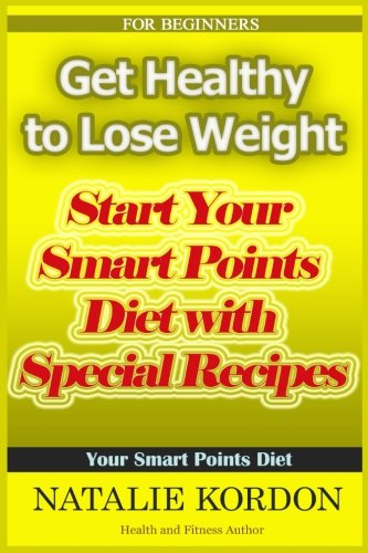 Get Healthy to Lose Weight: Start Your Smart Points Diet with Special Recipes by Natalie Kordon
