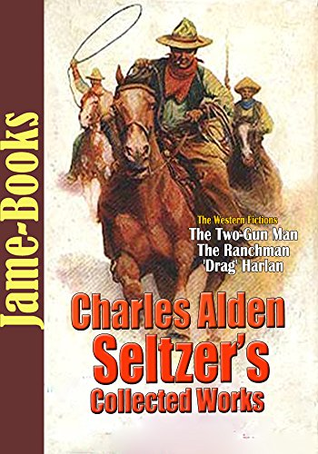 Charles Alden Seltzer's Collected Works: The Two-Gun Man, The Ranchman, and More! (10  Works): The American Old West
