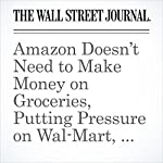 Amazon Doesn't Need to Make Money on Groceries, Putting Pressure on Wal-Mart, Kroger | Heather Haddon,Laura Stevens