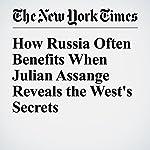 How Russia Often Benefits When Julian Assange Reveals the West's Secrets | Jo Becker,Steven Erlanger,Eric Schmitt