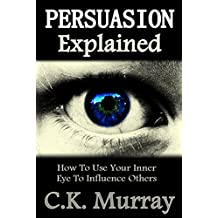 Persuasion Explained - How to Use Your Inner Eye to Influence Others: Subconscious Mind, Influence, Power, Charisma, Transpersonal, Communication Skills