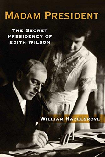 Madam President: The Secret Presidency of Edith Wilson (Woodrow Wilson Best Known For)